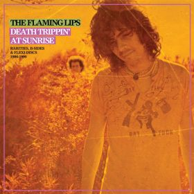 The Flaming Lips - Death Trippin At Sunrise: Rarities, B-Sides Flexi-Discs 1986-1990