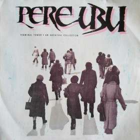 Pere Ubu ‎– Terminal Tower - An Archival Collection